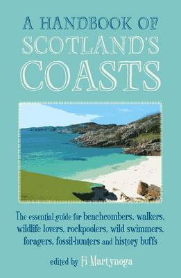 A Handbook of Scotland's Coasts: The Essential Guide for Beachcombers, Walkers, Wildlife Lovers, Rockpoolers, Wild Swimmers, Foragers, Fossil-Hunters and History Buffs